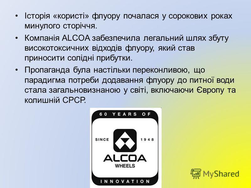 Історія «користі» флуору почалася у сорокових роках минулого сторіччя. Компанія ALCOA забезпечила легальний шлях збуту високотоксичних відходів флуору, який став приносити солідні прибутки. Пропаганда була настільки переконливою, що парадигма потреби