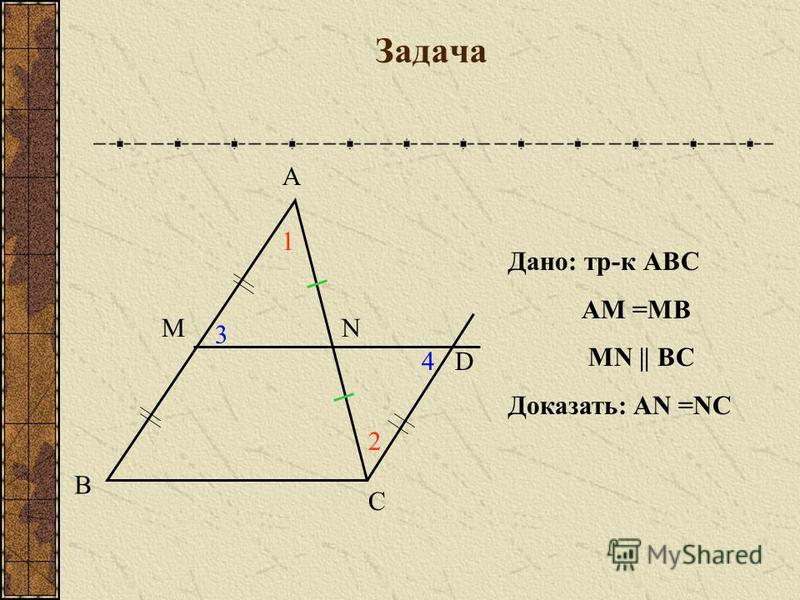 Задача А В С МN D 1 2 3 4 Дано: тр-к АВС АМ =МВ МN || BС Доказать: AN =NC