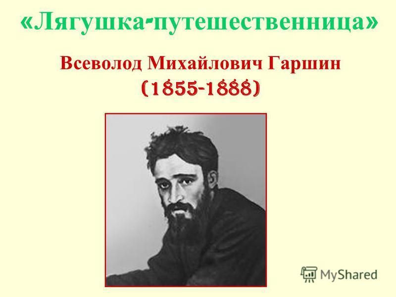«Лягушка - путешественница» Всеволод Михайлович Гаршин (1855-1888)