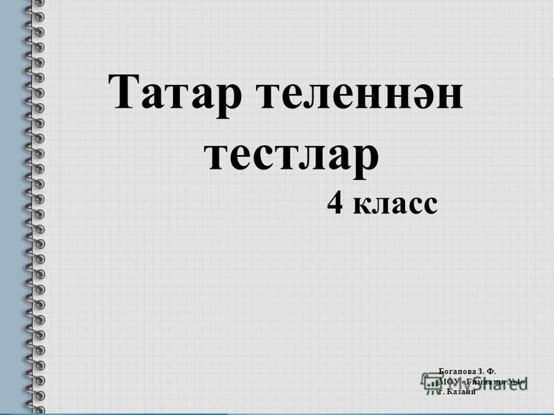 Татар теленнән тестлар 4 класс Богапова З. Ф. МОУ «Гимназия 4» г. Казани