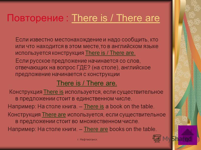 г. Нефтеюганск. Повторение : There is / There are Если известно местонахождение и надо сообщить, кто или что находится в этом месте,то в английском языке используется конструкция There is / There are. Если русское предложение начинается со слов, отве
