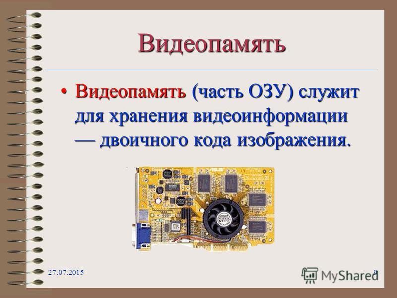 27.07.20159 Видеопамять Видеопамять (часть ОЗУ) служит для хранения видеоинформации двоичного кода изображения.Видеопамять (часть ОЗУ) служит для хранения видеоинформации двоичного кода изображения.