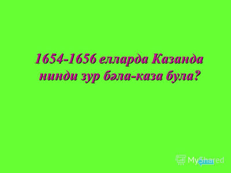 1654-1656 елларда Казанда нинди зур бәла-каза була? 1654-1656 елларда Казанда нинди зур бәла-каза була?