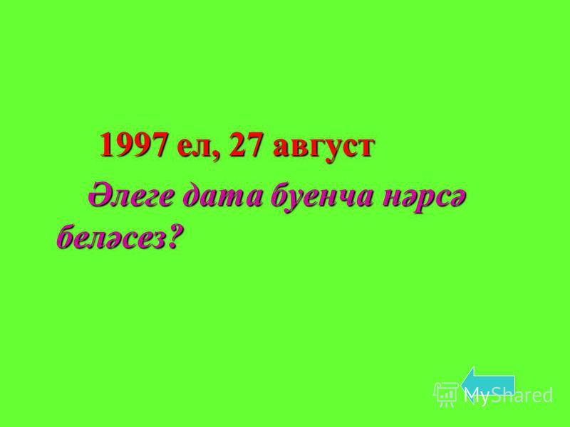 1997 ел, 27 август 1997 ел, 27 август Әлеге дата буенча нәрсә беләсез? Әлеге дата буенча нәрсә беләсез?