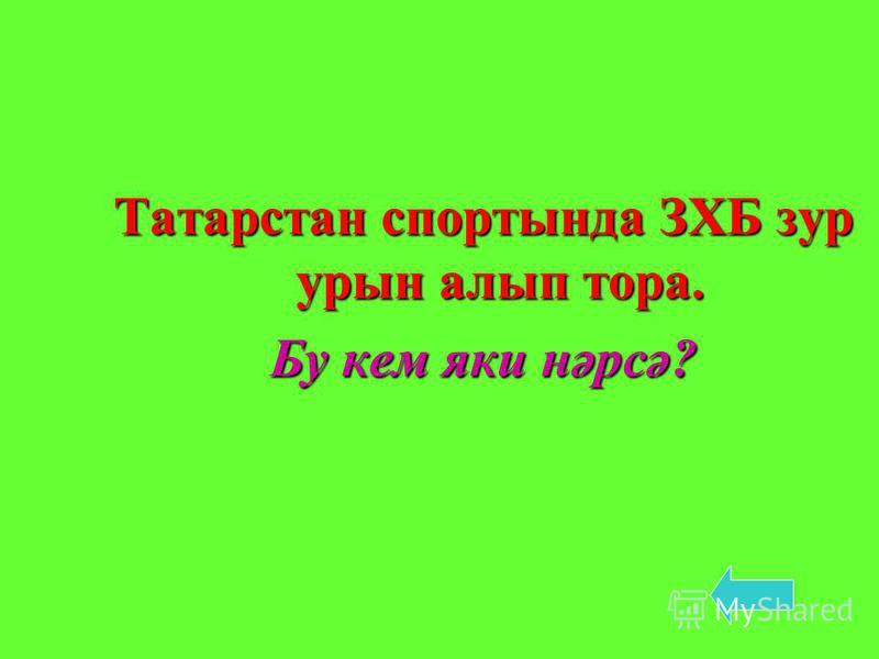 Татарстан спортында ЗХБ зур урын алып тора. Бу кем яки нәрсә?