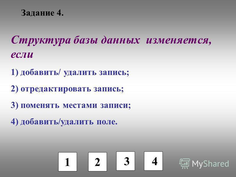 Задание 4. 1 2 3 Структура базы данных изменяется, если 1) добавить/ удалить запись; 2) отредактировать запись; 3) поменять местами записи; 4) добавить/удалить поле. 4