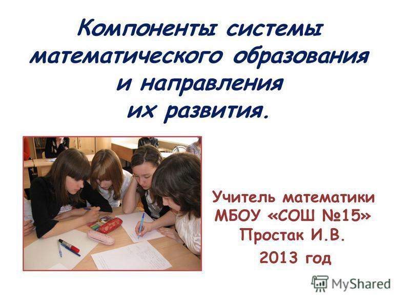 Компоненты системы математического образования и направления их развития. Учитель математики МБОУ «СОШ 15» Простак И.В. 2013 год