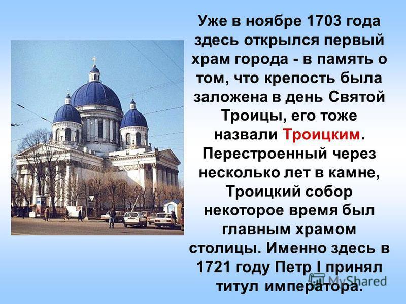 Уже в ноябре 1703 года здесь открылся первый храм города - в память о том, что крепость была заложена в день Святой Троицы, его тоже назвали Троицким. Перестроенный через несколько лет в камне, Троицкий собор некоторое время был главным храмом столиц