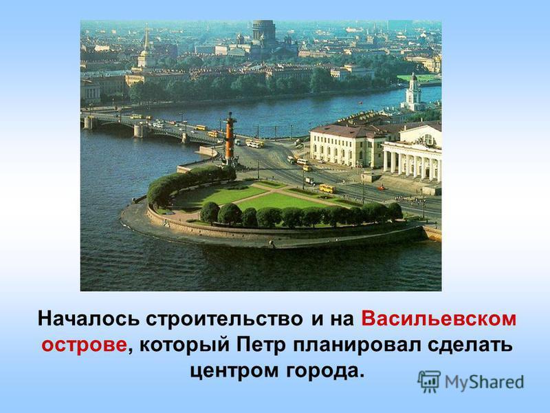 Началось строительство и на Васильевском острове, который Петр планировал сделать центром города.