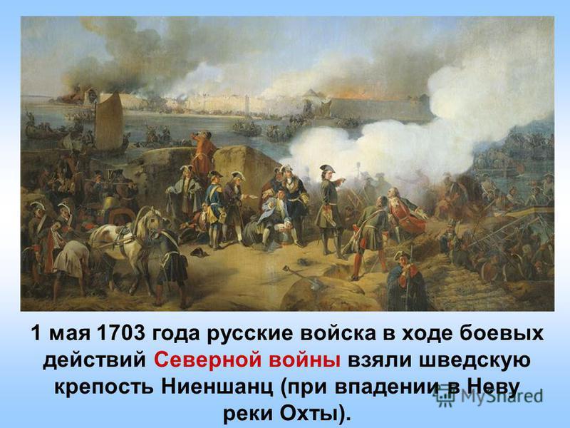 1 мая 1703 года русские войска в ходе боевых действий Северной войны взяли шведскую крепостьНиеншанц (при впадении в Неву реки Охты).
