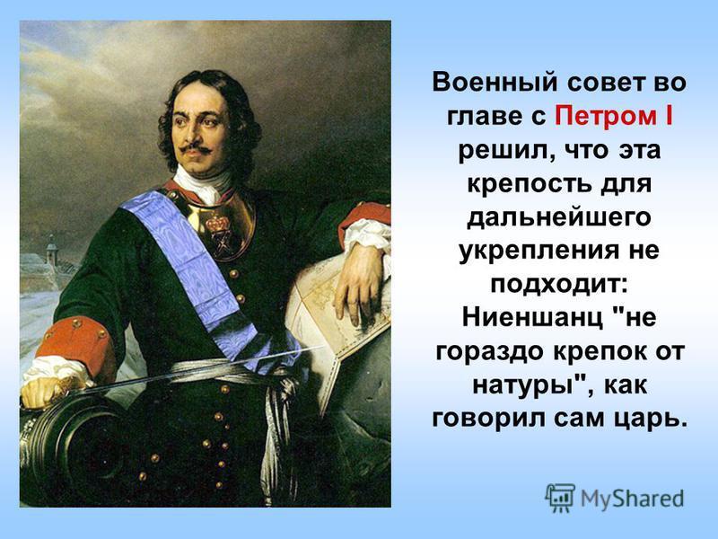 Военный совет во главе с Петром I решил, что эта крепость для дальнейшего укрепления не подходит: Ниеншанц не гораздо крепок от натуры, как говорил сам царь.