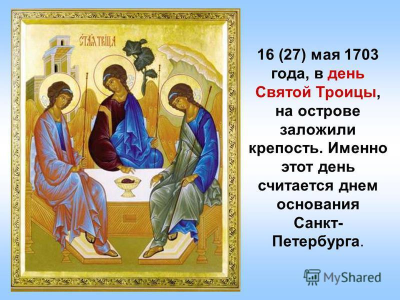 16 (27) мая 1703 года, в день Святой Троицы, на острове заложили крепость. Именно этот день считается днем основания Санкт- Петербурга.
