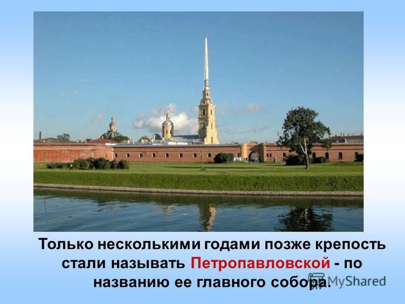 Только несколькими годами позже крепость стали называть Петропавловской - по названию ее главного собора.