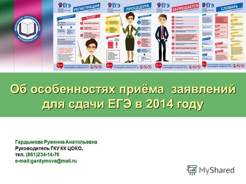 Об особенностях приёма заявлений для сдачи ЕГЭ в 2014 году Гардымова Руженна Анатольевна Руководитель ГКУ КК ЦОКО, тел. (861)234-14-76 e-mail:gardymova@mail.ru