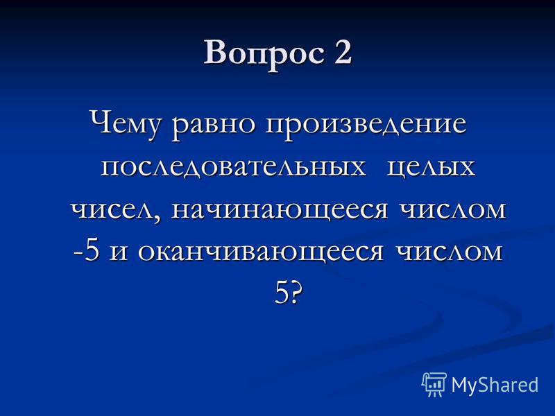 Вопрос 2 Чему равно произведение последовательных целых чисел, начинающееся числом -5 и оканчивающееся числом 5?