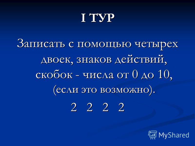I ТУР Записать с помощью четырех двоек, знаков действий, скобок - числа от 0 до 10, (если это возможно). 2 2 2 2