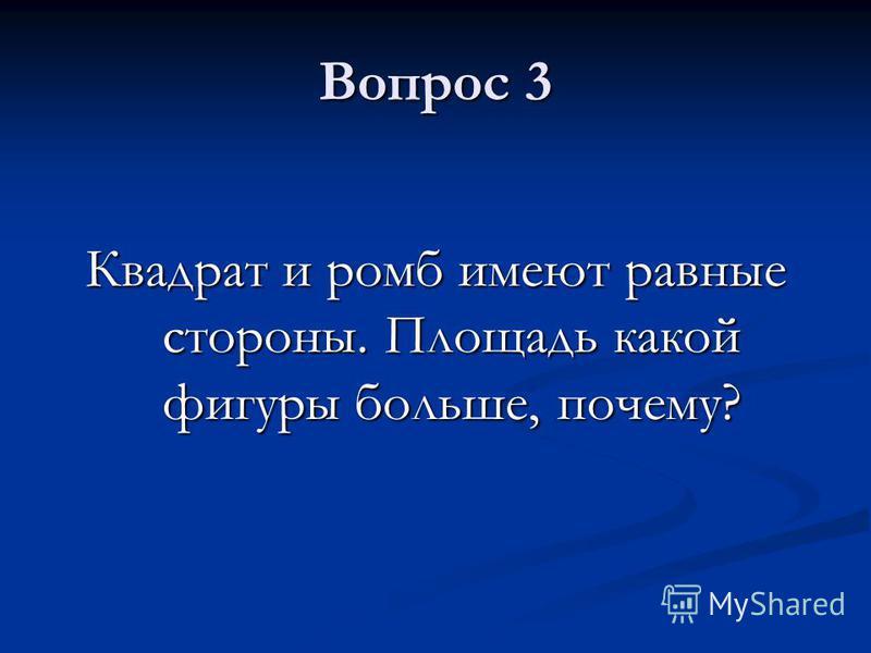 Вопрос 3 Квадрат и ромб имеют равные стороны. Площадь какой фигуры больше, почему?