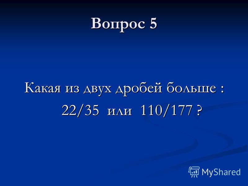 Вопрос 5 Какая из двух дробей больше : 22/35 или 110/177 ? 22/35 или 110/177 ?