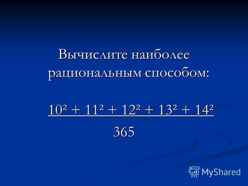 Вычислите наиболее рациональным способом: 10² + 11² + 12² + 13² + 14² 10² + 11² + 12² + 13² + 14²365
