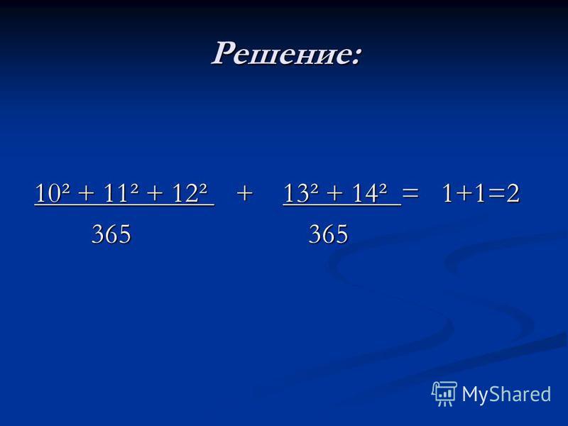 Решение: 10² + 11² + 12² + 13² + 14² = 1+1=2 365 365 365 365