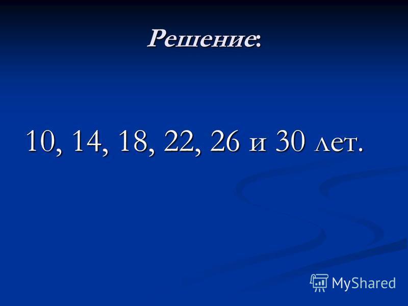 Решение: 10, 14, 18, 22, 26 и 30 лет.