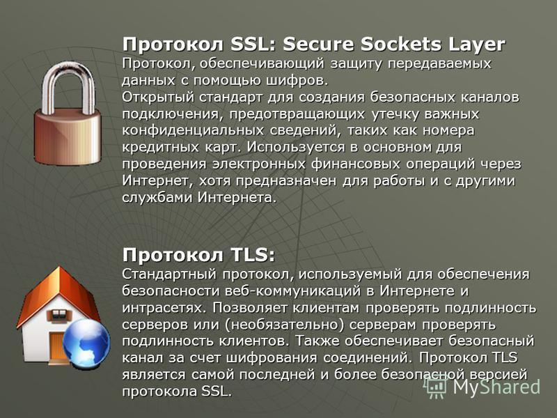 Протокол SSL: Secure Sockets Layer Протокол, обеспечивающий защиту передаваемых данных с помощью шифров. Открытый стандарт для создания безопасных каналов подключения, предотвращающих утечку важных конфиденциальных сведений, таких как номера кредитны