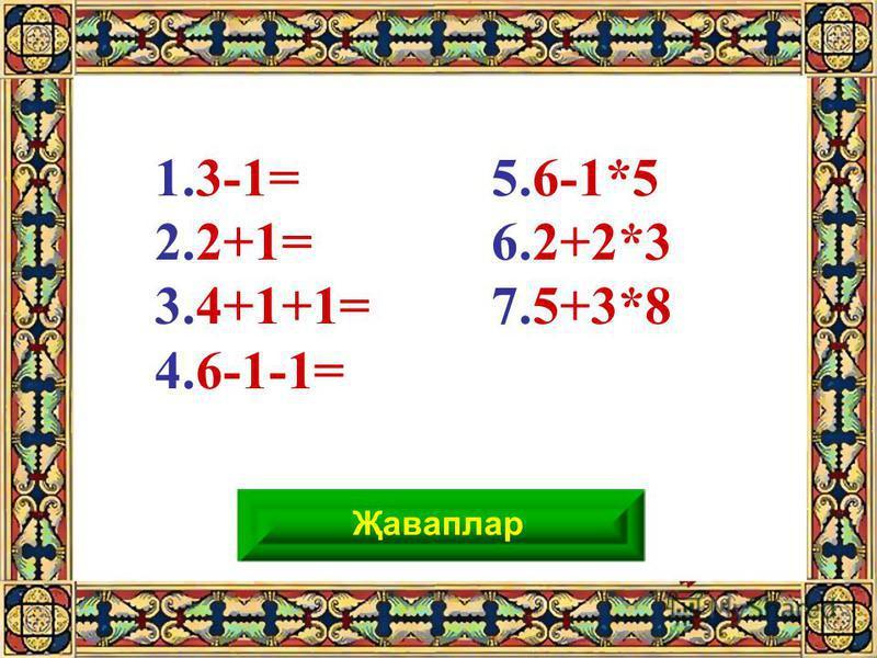 29 5.6-1*5 6.2+2*3 7.5+3*8 1.3-1= 2.2+1= 3.4+1+1= 4.6-1-1= Җаваплар