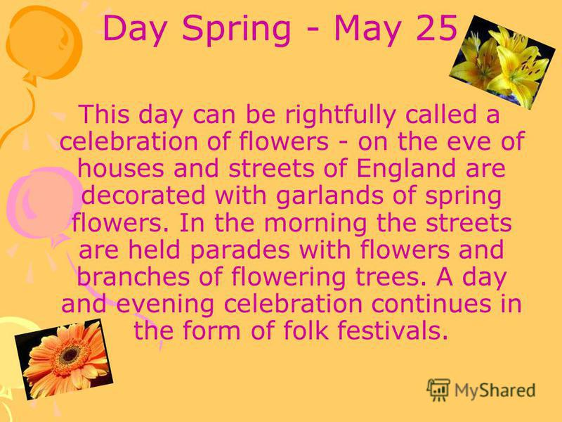 Day Spring - May 25 This day can be rightfully called a celebration of flowers - on the eve of houses and streets of England are decorated with garlands of spring flowers. In the morning the streets are held parades with flowers and branches of flowe