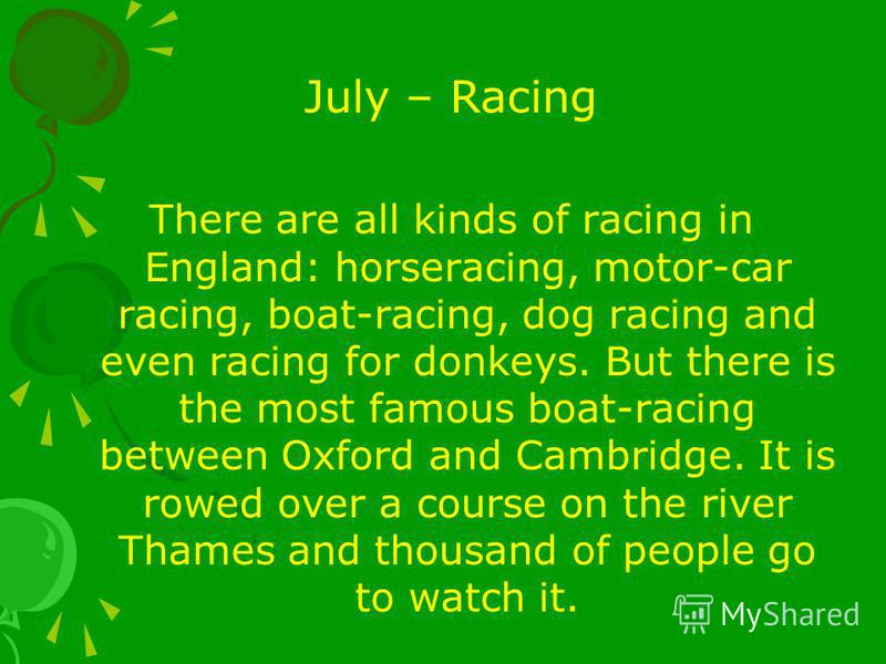 July – Racing There are all kinds of racing in England: horseracing, motor-car racing, boat-racing, dog racing and even racing for donkeys. But there is the most famous boat-racing between Oxford and Cambridge. It is rowed over a course on the river