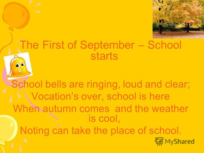 The First of September – School starts School bells are ringing, loud and clear; Vocations over, school is here When autumn comes and the weather is cool, Noting can take the place of school.
