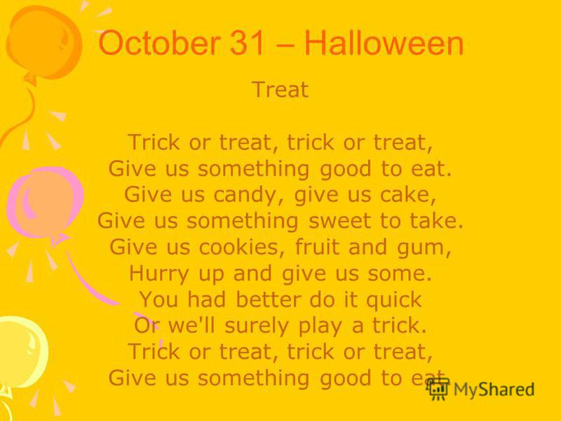 October 31 – Halloween Treat Trick or treat, trick or treat, Give us something good to eat. Give us candy, give us cake, Give us something sweet to take. Give us cookies, fruit and gum, Hurry up and give us some. You had better do it quick Or we'll s