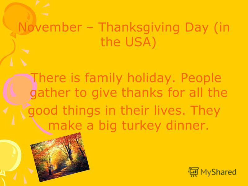 November – Thanksgiving Day (in the USA) There is family holiday. People gather to give thanks for all the good things in their lives. They make a big turkey dinner.