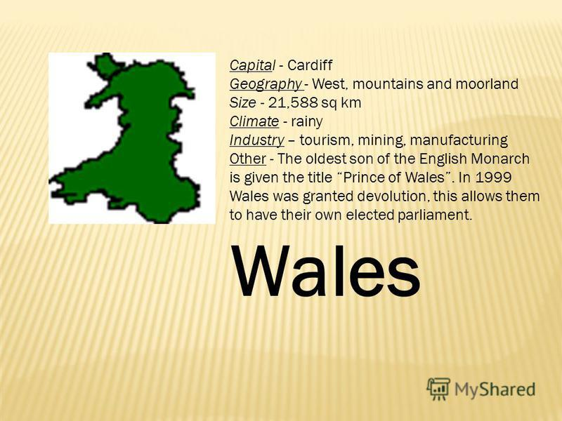 Capital - Cardiff Geography - West, mountains and moorland Size - 21,588 sq km Climate - rainy Industry – tourism, mining, manufacturing Other - The oldest son of the English Monarch is given the title Prince of Wales. In 1999 Wales was granted devol