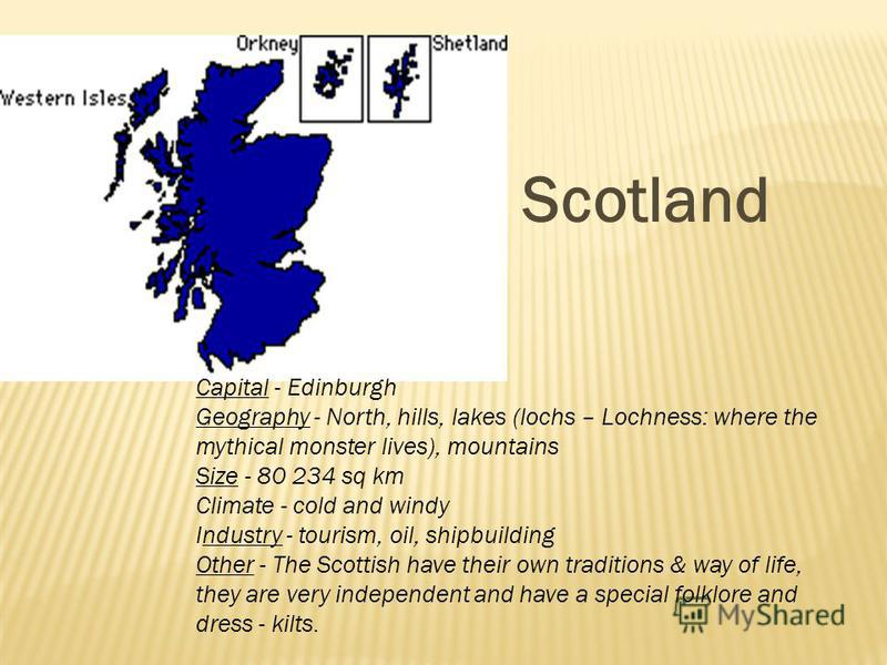 Capital - Edinburgh Geography - North, hills, lakes (lochs – Lochness: where the mythical monster lives), mountains Size - 80 234 sq km Climate - cold and windy Industry - tourism, oil, shipbuilding Other - The Scottish have their own traditions & wa