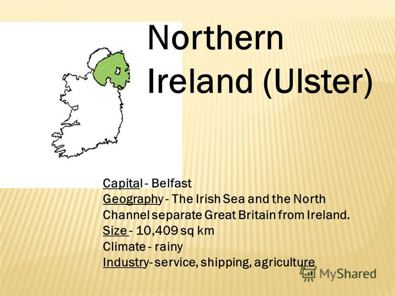 Northern Ireland (Ulster) Capital - Belfast Geography - The Irish Sea and the North Channel separate Great Britain from Ireland. Size - 10,409 sq km Climate - rainy Industry- service, shipping, agriculture