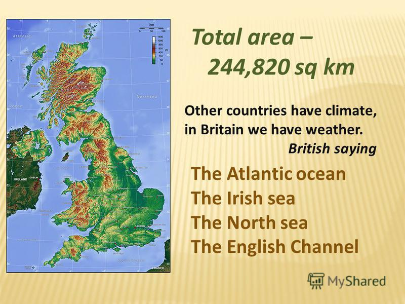 Total area – 244,820 sq km Other countries have climate, in Britain we have weather. British saying The Atlantic ocean The Irish sea The North sea The English Channel