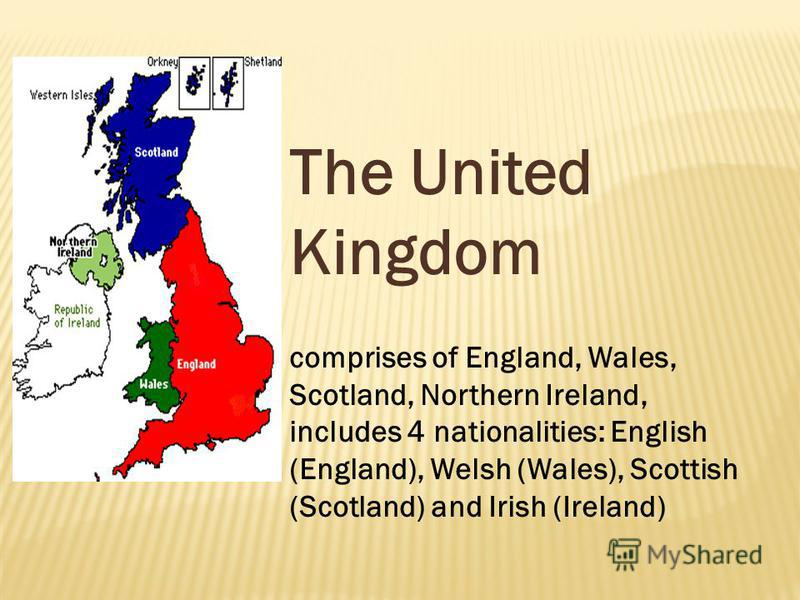 The United Kingdom comprises of England, Wales, Scotland, Northern Ireland, includes 4 nationalities: English (England), Welsh (Wales), Scottish (Scotland) and Irish (Ireland)