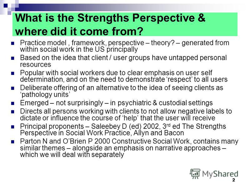 2 What is the Strengths Perspective & where did it come from? Practice model, framework, perspective – theory? – generated from within social work in the US principally Based on the idea that client / user groups have untapped personal resources Popu