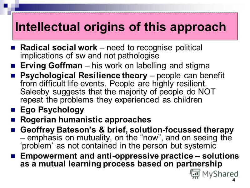 4 Intellectual origins of this approach Radical social work – need to recognise political implications of sw and not pathologise Erving Goffman – his work on labelling and stigma Psychological Resilience theory – people can benefit from difficult lif