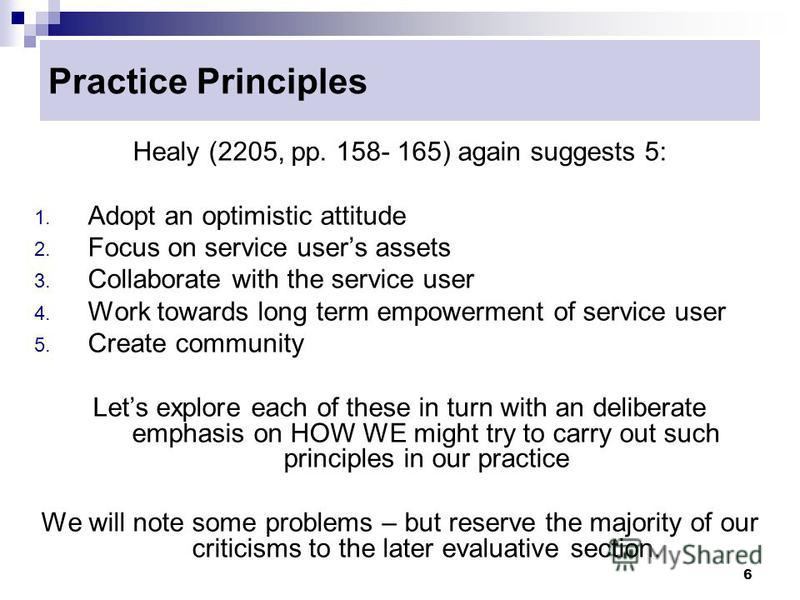 6 Practice Principles Healy (2205, pp. 158- 165) again suggests 5: 1. Adopt an optimistic attitude 2. Focus on service users assets 3. Collaborate with the service user 4. Work towards long term empowerment of service user 5. Create community Lets ex