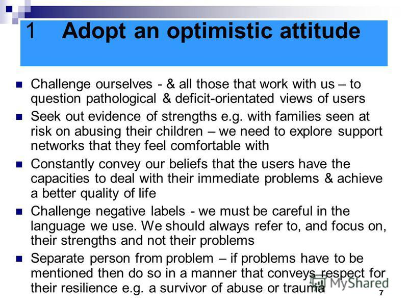 7 1Adopt an optimistic attitude Challenge ourselves - & all those that work with us – to question pathological & deficit-orientated views of users Seek out evidence of strengths e.g. with families seen at risk on abusing their children – we need to e