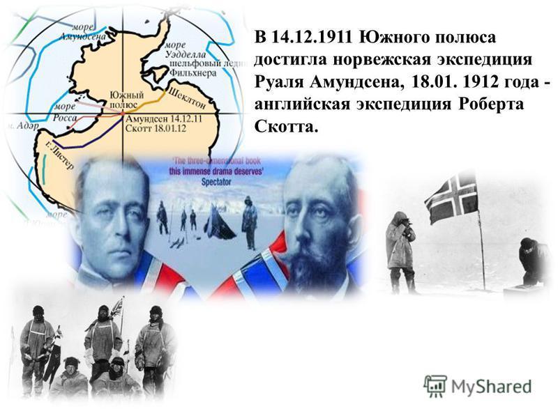 В 14.12.1911 Южного полюса достигла норвежская экспедиция Руаля Амундсена, 18.01. 1912 года - английская экспедиция Роберта Скотта.