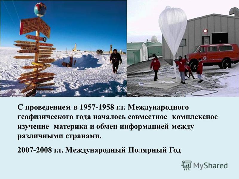С проведением в 1957-1958 г.г. Международного геофизического года началось совместное комплексное изучение материка и обмен информацией между различными странами. 2007-2008 г.г. Международный Полярный Год