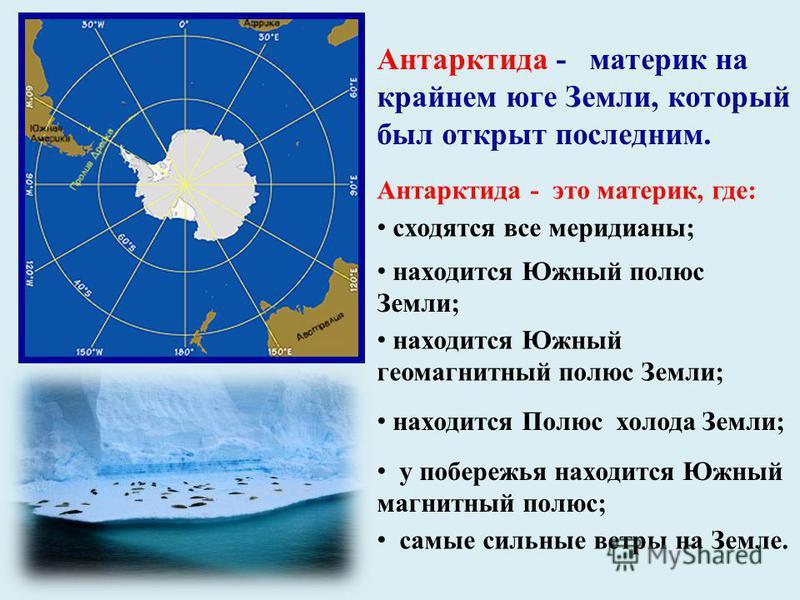 Антарктида - это материк, где: Антарктида - материк на крайнем юге Земли, который был открыт последним. сходятся все меридианы; находится Южный полюс Земли; находится Южный геомагнитный полюс Земли; находится Полюс холода Земли; у побережья находится