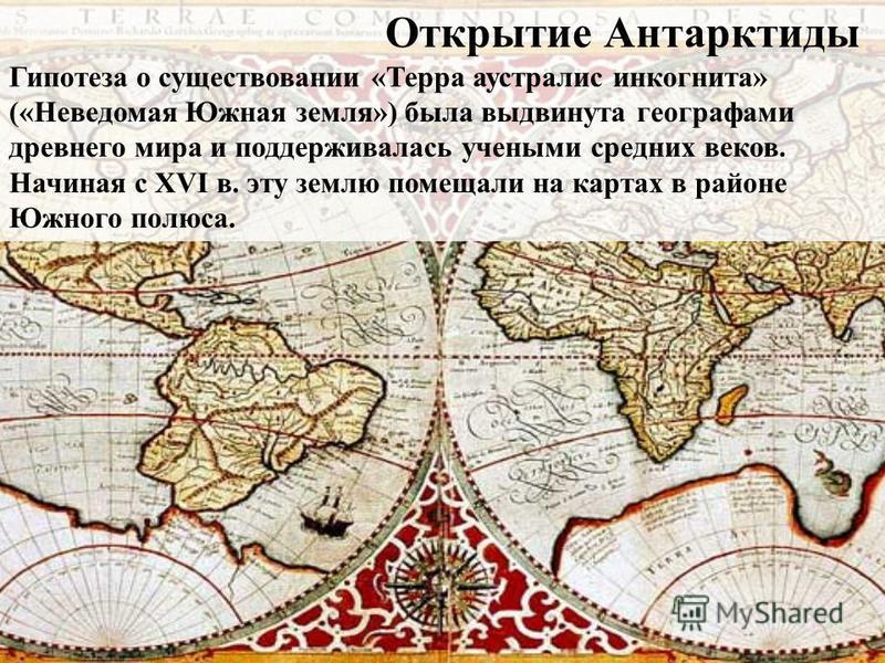 Открытие Антарктиды Гипотеза о существовании «Терра аустралис инкогнито» («Неведомая Южная земля») была выдвинута географами древнего мира и поддерживалась учеными средних веков. Начиная с XVI в. эту землю помещали на картах в районе Южного полюса.