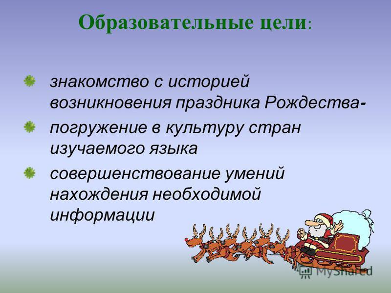 Образовательные цели : знакомство с историей возникновения праздника Рождества - погружение в культуру стран изучаемого языка совершенствование умений нахождения необходимой информации