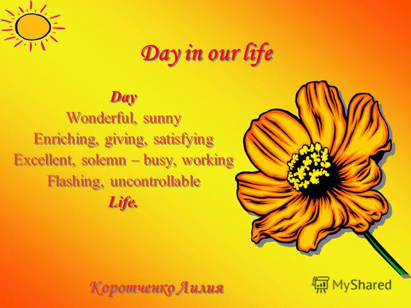 Day in our life Day Wonderful, sunny Enriching, giving, satisfying Excellent, solemn – busy, working Flashing, uncontrollable Life. Коротченко Лилия Day Wonderful, sunny Enriching, giving, satisfying Excellent, solemn – busy, working Flashing, uncont