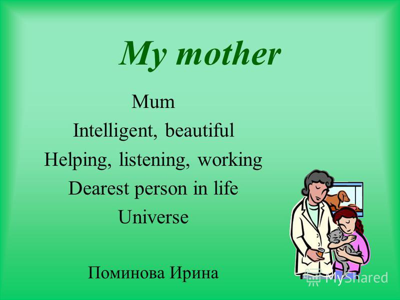 My mother Mum Intelligent, beautiful Helping, listening, working Dearest person in life Universe Поминова Ирина