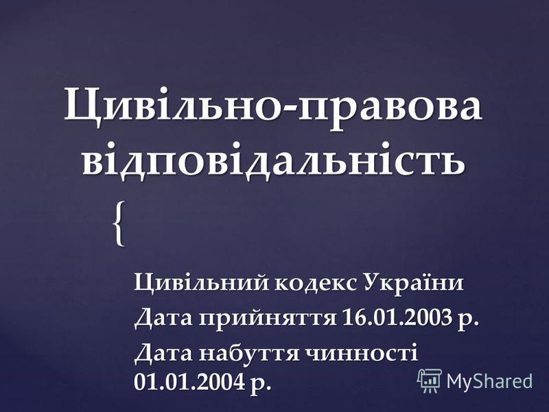 { Цивільно-правова відповідальність Цивільний кодекс України Дата прийняття 16.01.2003 р. Дата набуття чинності 01.01.2004 р.