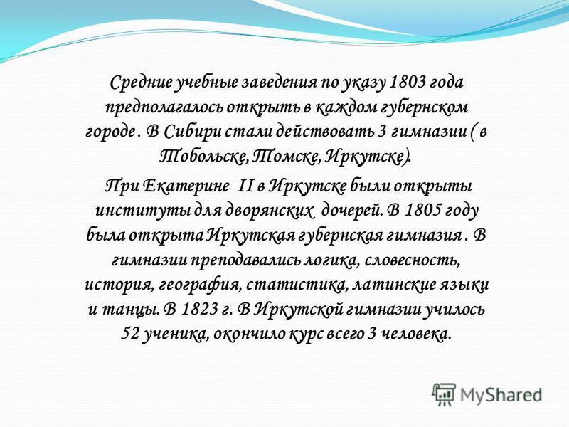 Средние учебные заведения по указу 1803 года предполагалось открыть в каждом губернском городе. В Сибири стали действовать 3 гимназии ( в Тобольске, Томске, Иркутске). При Екатерине II в Иркутске были открыты институты для дворянских дочерей. В 1805